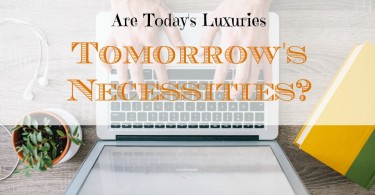 today's luxuries, tomorrow's necessities, luxuries