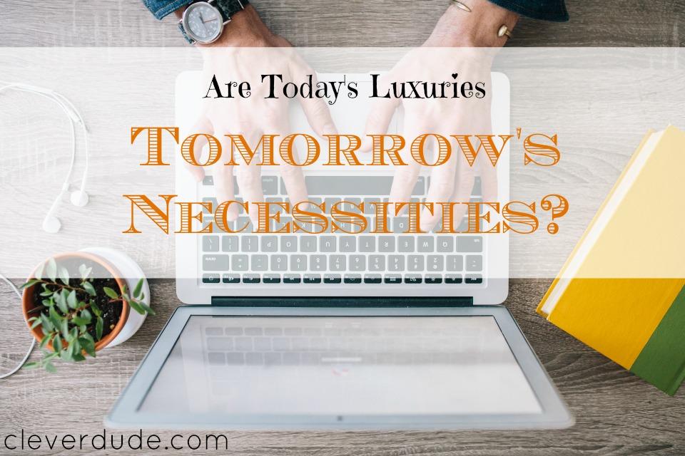 today's luxuries, tomorrow's necessities, luxuries