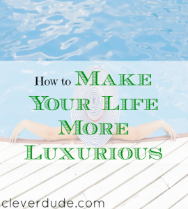 improve your lifestyle, luxury tips, making life more luxurious