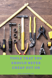 Tools That You Should Never Cheap Out On