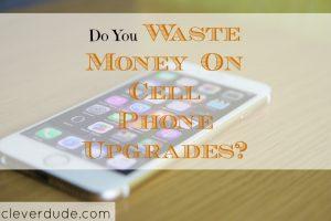 cellphone upgrade, wasting money, cellphone upgrade