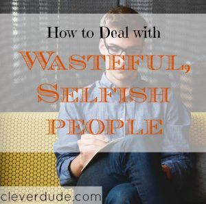 dealing with selfish people, dealing with wasteful people, wasteful people