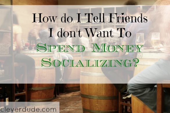 saving money, socializing, hanging out with friends